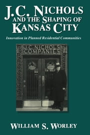 J. C. Nichols and the Shaping of Kansas City - Innovation in Planned Residential Communities ebook by William S. Worley