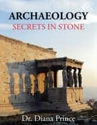 Archaeology - Secrets in Stone ebook by Dr. Diana Prince