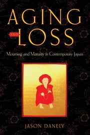 Aging and Loss - Mourning and Maturity in Contemporary Japan ebook by Jason Danely