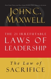 The Law of Sacrifice - Lesson 18 from The 21 Irrefutable Laws of Leadership ebook by John Maxwell