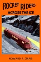 Rocket Riders Across the Ice ebook by Howard R. Garis, Ron Miller