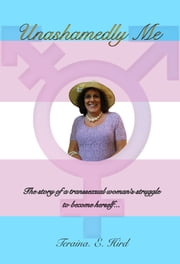 Unashamedly Me: The Story of a Transsexual Woman's Struggle to Become Herself ebook by Teraina Hird