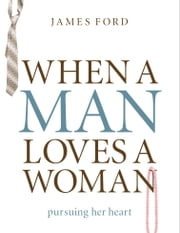 When a Man Loves a Woman - Pursuing Her Heart ebook by James Ford Jr. Jr.