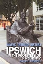 Walks Through History - Ipswich: In the Footsteps of King Henry ebook by Carol Twinch