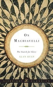 On Machiavelli: The Search for Glory (Liveright Classics) ebook by Alan Ryan