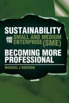 Sustainability And The Small And Medium Enterprise (SME): Becoming More Professional ebook by Michael J Sheehan
