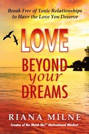 LOVE Beyond Your Dreams - Break Free of Toxic Relationships to Have the Love You Deserve ebook by Riana  Milne LMHC, CAP, Cert Relationship & Life Coach