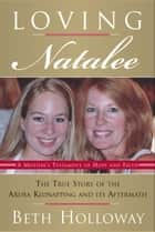 Loving Natalee - The True Story of the Aruba Kidnapping and Its Aftermath ebook by Beth Holloway