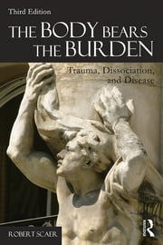 The Body Bears the Burden - Trauma, Dissociation, and Disease ebook by Robert Scaer