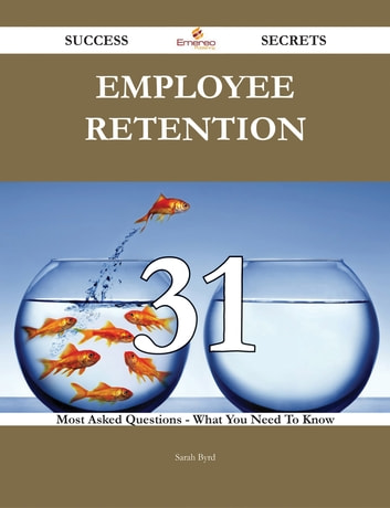 Employee Retention 31 Success Secrets - 31 Most Asked Questions On Employee Retention - What You Need To Know ebook by Sarah Byrd