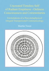 Uncreated Timeless Self of Radiant Emptiness - Onliness Consciousness and Commentaries - Formulations of a Post-metaphysical Integral Transpersonal Communicology ebook by Martin Treon