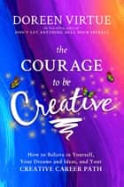 The Courage to Be Creative - How to Believe in Yourself, Your Dreams and Ideas, and Your Creative Career Path ebook by Doreen Virtue