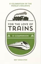 For the Love of Trains: A Celebration of the World's Railways ebook by Ray Hamilton