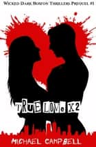 True Love X 2: Wicked Dark Boston Thrillers Prequel #1 - Wicked Dark Boston Thrillers ebook by Michael Campbell