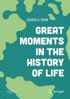 Great Moments in the History of Life ebook by George H. Shaw