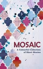 Mosaic: A Colourful Collection of Short Stories ebook by Lucy Harper, Frances Evesham, Mary Gaul,...