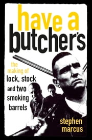 Have a Butcher's - The Making of Lock, Stock and Two Smoking Barrels ebook by Stephen Marcus