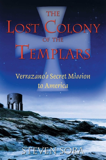 The Lost Colony of the Templars - Verrazano's Secret Mission to America ebook by Steven Sora