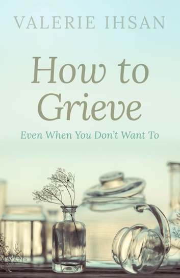 How to Grieve - Even when you don't want to ebook by Valerie Ihsan