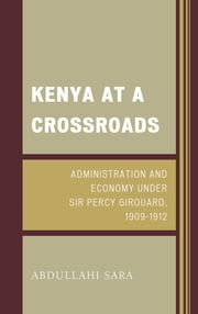 Kenya at a Crossroads - Administration and Economy Under Sir Percy Girouard, 1909–1912 ebook by Abdullahi Sara