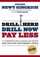 Drill Here, Drill Now, Pay Less - A Handbook for Slashing Gas Prices and Solving Our Energy Crisis ebook by Newt Gingrich, Vince Haley