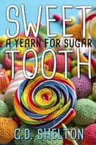 Sweet Tooth: a Yearn for Sugar ebook by C.D. Shelton