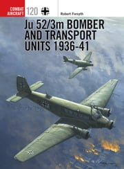 Ju 52/3m Bomber and Transport Units 1936-41 ebook by Robert Forsyth, Jim Laurier, Mr Mark Postlethwaite