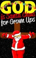 God is Santa Claus for Grown-Ups - A Christmas Book for Atheists and Free Thinkers ebook by Sandra Orloff