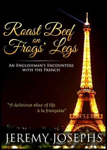 Roast Beef on Frogs' Legs - An Englishman's Encounters with the French ebook by Jeremy JOSEPHS