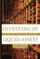 Investing in Liquid Assets - Uncorking Profits in Today's Global Wine Market ebook by David Sokolin,Alexandra Bruce