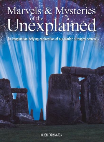 Marvels & Mysteries of the Unexplained: An Imagination-Defying Exploration of our World's Strangest Secrets - An Imagination-Defying Exploration of our World's Strangest Secrets ebook by Karen Farrington