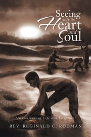 SEEING WITH THE HEART AND SOUL - Impressions of Life and Scripture ebook by Rev. Reginald C. Rodman