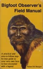 Bigfoot Observer's Field Manual eBook by Robert W. Morgan