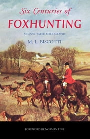 Six Centuries of Foxhunting - An Annotated Bibliography ebook by M. L. Biscotti, Norman Fine