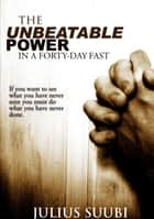 The Unbeatable Power of a 40 Day Fast eBook by Julius Suubi