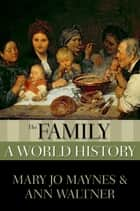 The Family - A World History ebook by Mary Jo Maynes, Ann Waltner
