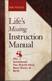 Life's Missing Instruction Manual - The Guidebook You Should Have Been Given at Birth ebook by Joe Vitale