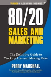 80/20 Sales and Marketing - The Definitive Guide to Working Less and Making More ebook by Perry Marshall,Richard Koch