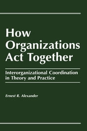 How Organizations Act Together - Interorganizational Coordination in Theory and Practice ebook by E. Alexander