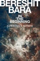 """Bereshit Bara"" In the Beginning {Creativity Series} ebook by Ross Gale"