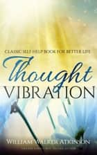 Thought Vibration: Classic Self Help Book for Better Life ebook by William Walker Atkinson