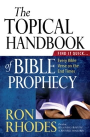 The Topical Handbook of Bible Prophecy - Find It Quick...Every Bible Verse on the End Times ebook by Ron Rhodes