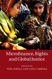 Microfinance, Rights and Global Justice ebook by Tom Sorell,Luis Cabrera