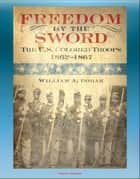 Freedom by the Sword: The U.S. Colored Troops 1862-1867 - South Atlantic Coast, Gulf Coast, Mississippi River, Southern States, Reconstruction ebook by Progressive Management