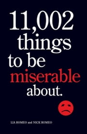 11,002 Things to Be Miserable About - The Satirical Not-So-Happy Book ebook by Lia Romeo,Nick Romeo