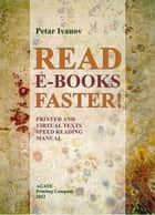Read E-Books Faster! - Printed and Virtual Text Speed Reading Manual ebook by Petar Ivanov, Yordan Doychinov