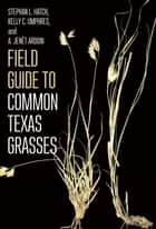 Field Guide to Common Texas Grasses ebook by Stephan L. Hatch, Kelly C. Umphres, A. Jenét Ardoin