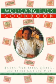 Wolfgang Puck Cookbook - Recipes from Spago, Chinois, and Points East and West ebook by Wolfgang Puck