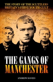 The Gangs of Manchester - The Story of the Scuttlers, Britain's First Youth Cult ebook by Andrew Davies