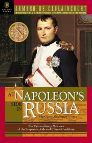 At Napoleon's Side in Russia - The Classic Eyewitness Account ebook by Armand de Caulaincourt